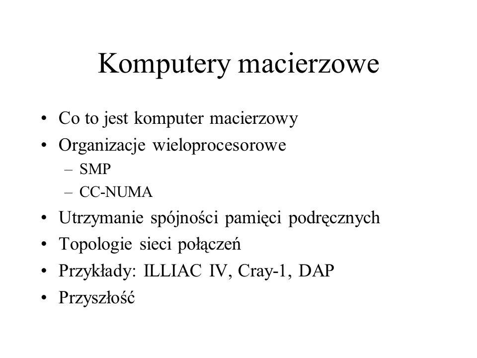 Co to jest komputer macierzowy Organizacje wieloprocesorowe –SMP –CC-NUMA Utrzymanie spójności pamięci podręcznych Topologie sieci połączeń Przykłady: ILLIAC IV, Cray-1, DAP Przyszłość