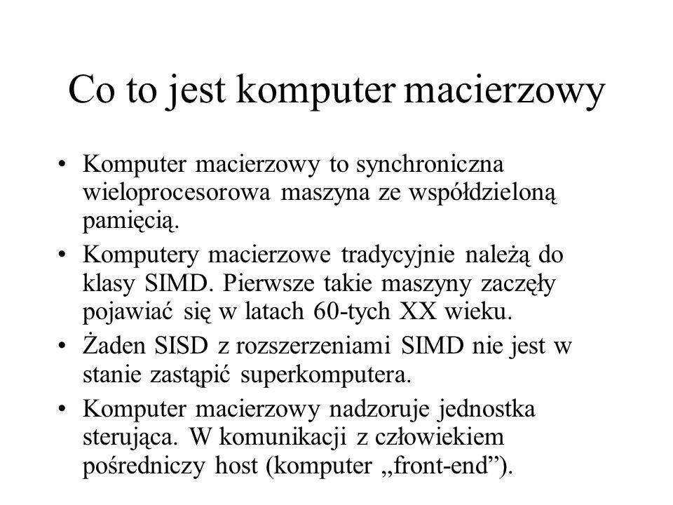 Co to jest komputer macierzowy Komputer macierzowy to synchroniczna wieloprocesorowa maszyna ze współdzieloną pamięcią.