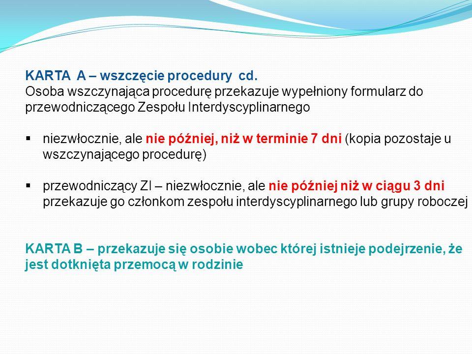 KARTA A – wszczęcie procedury cd. Osoba wszczynająca procedurę przekazuje wypełniony formularz do przewodniczącego Zespołu Interdyscyplinarnego niezwł