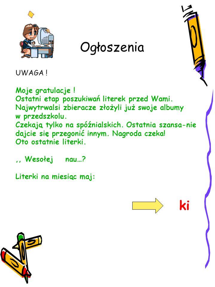 Ogłoszenia UWAGA ! Moje gratulacje ! Ostatni etap poszukiwań literek przed Wami. Najwytrwalsi zbieracze złożyli już swoje albumy w przedszkolu. Czekaj