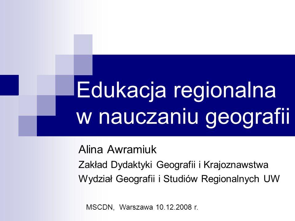Edukacja regionalna w nauczaniu geografii Alina Awramiuk Zakład Dydaktyki Geografii i Krajoznawstwa Wydział Geografii i Studiów Regionalnych UW MSCDN, Warszawa 10.12.2008 r.