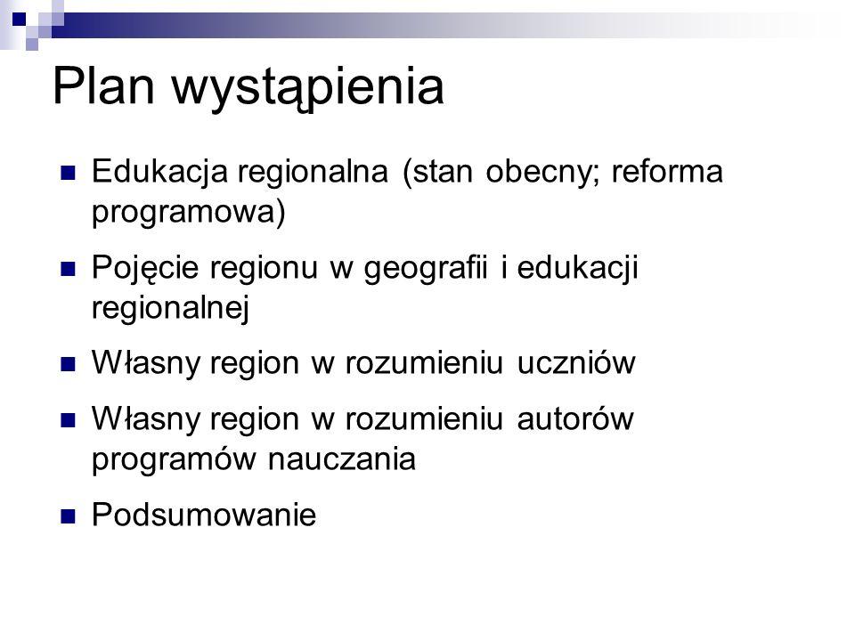 Plan wystąpienia Edukacja regionalna (stan obecny; reforma programowa) Pojęcie regionu w geografii i edukacji regionalnej Własny region w rozumieniu uczniów Własny region w rozumieniu autorów programów nauczania Podsumowanie