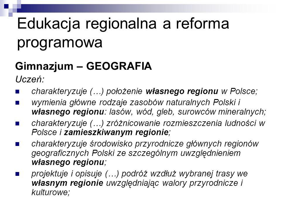 Edukacja regionalna a reforma programowa Gimnazjum – GEOGRAFIA Uczeń: charakteryzuje (…) położenie własnego regionu w Polsce; wymienia główne rodzaje zasobów naturalnych Polski i własnego regionu: lasów, wód, gleb, surowców mineralnych; charakteryzuje (…) zróżnicowanie rozmieszczenia ludności w Polsce i zamieszkiwanym regionie; charakteryzuje środowisko przyrodnicze głównych regionów geograficznych Polski ze szczególnym uwzględnieniem własnego regionu; projektuje i opisuje (…) podróż wzdłuż wybranej trasy we własnym regionie uwzględniając walory przyrodnicze i kulturowe;