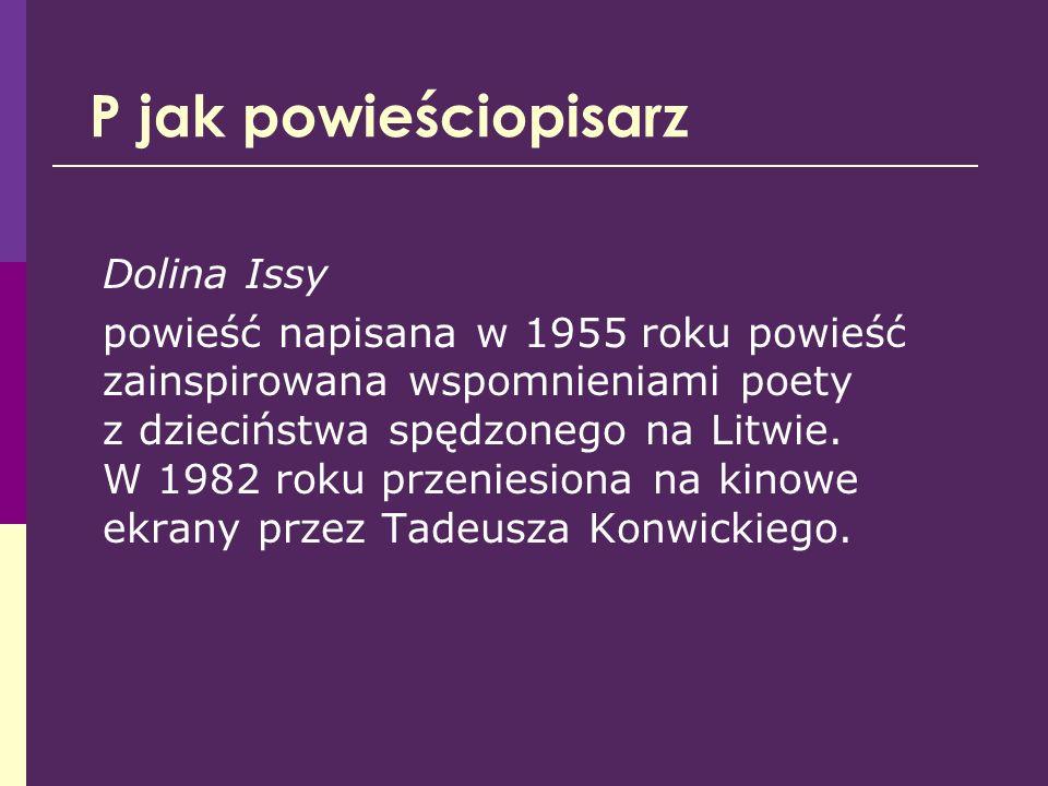 P jak powieściopisarz Dolina Issy powieść napisana w 1955 roku powieść zainspirowana wspomnieniami poety z dzieciństwa spędzonego na Litwie. W 1982 ro