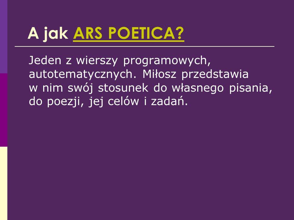 A jak ARS POETICA?ARS POETICA? Jeden z wierszy programowych, autotematycznych. Miłosz przedstawia w nim swój stosunek do własnego pisania, do poezji,