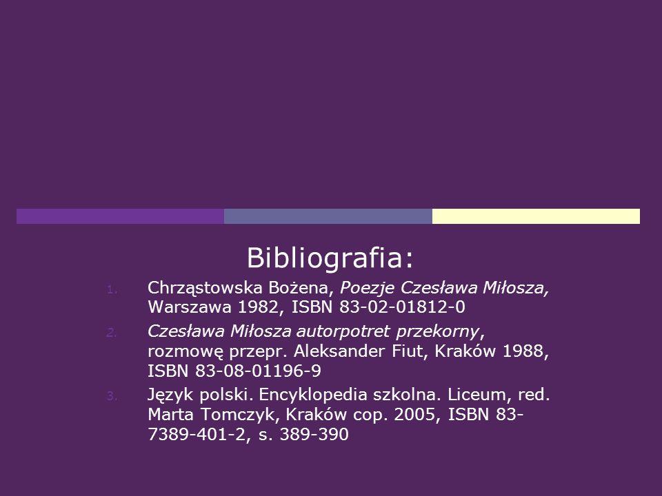 Bibliografia: 1. Chrząstowska Bożena, Poezje Czesława Miłosza, Warszawa 1982, ISBN 83-02-01812-0 2. Czesława Miłosza autorpotret przekorny, rozmowę pr