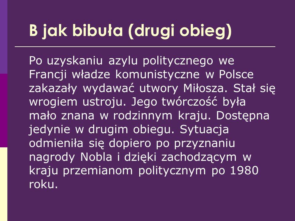 B jak bibuła (drugi obieg) Po uzyskaniu azylu politycznego we Francji władze komunistyczne w Polsce zakazały wydawać utwory Miłosza. Stał się wrogiem