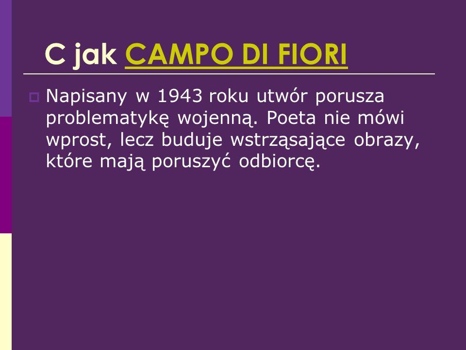 C jak CAMPO DI FIORICAMPO DI FIORI Napisany w 1943 roku utwór porusza problematykę wojenną. Poeta nie mówi wprost, lecz buduje wstrząsające obrazy, kt