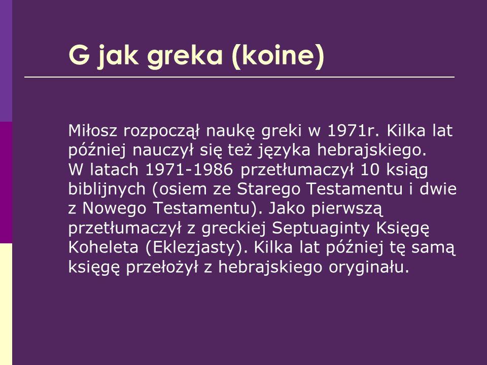 G jak greka (koine) Miłosz rozpoczął naukę greki w 1971r. Kilka lat później nauczył się też języka hebrajskiego. W latach 1971-1986 przetłumaczył 10 k