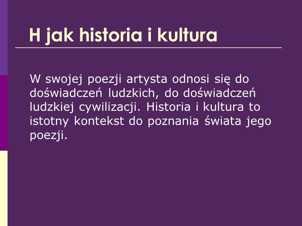 H jak historia i kultura W swojej poezji artysta odnosi się do doświadczeń ludzkich, do doświadczeń ludzkiej cywilizacji. Historia i kultura to istotn