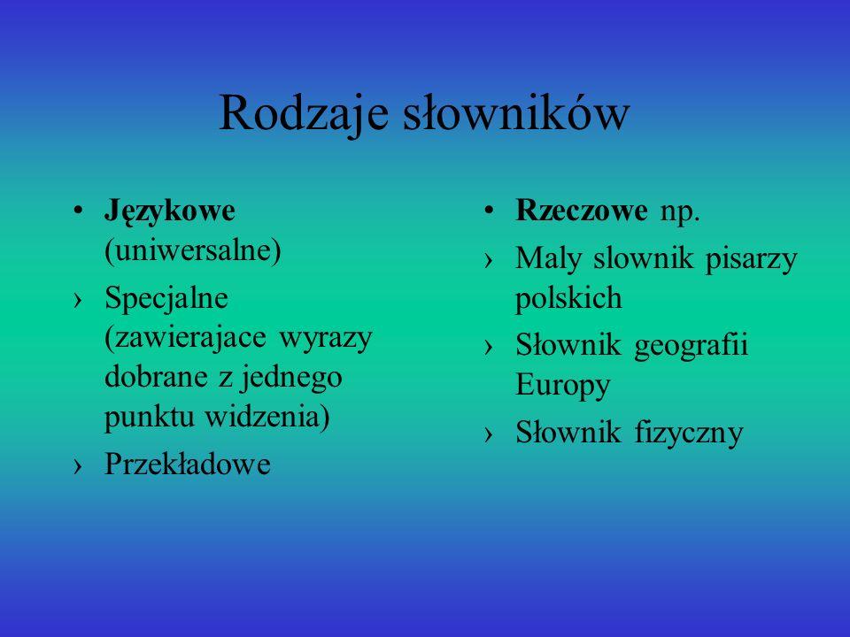 Rodzaje słowników Językowe (uniwersalne) Specjalne (zawierajace wyrazy dobrane z jednego punktu widzenia) Przekładowe Rzeczowe np.