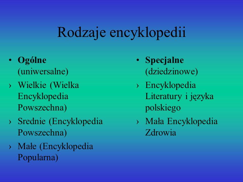 Rodzaje encyklopedii Ogólne (uniwersalne) Wielkie (Wielka Encyklopedia Powszechna) Srednie (Encyklopedia Powszechna) Małe (Encyklopedia Popularna) Spe