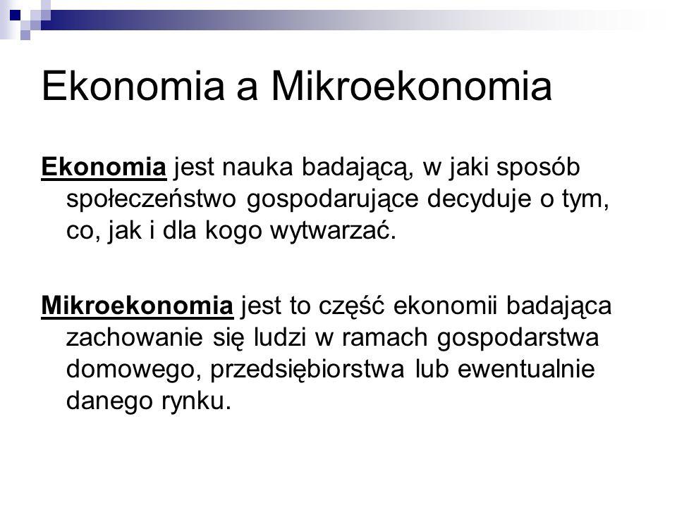 Ekonomia a Mikroekonomia Ekonomia jest nauka badającą, w jaki sposób społeczeństwo gospodarujące decyduje o tym, co, jak i dla kogo wytwarzać. Mikroek