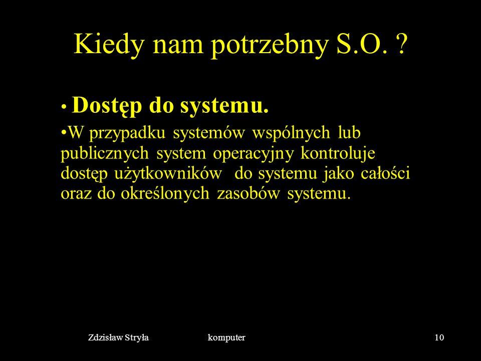 Zdzisław Stryła komputer10 Kiedy nam potrzebny S.O. ? Dostęp do systemu. W przypadku systemów wspólnych lub publicznych system operacyjny kontroluje d