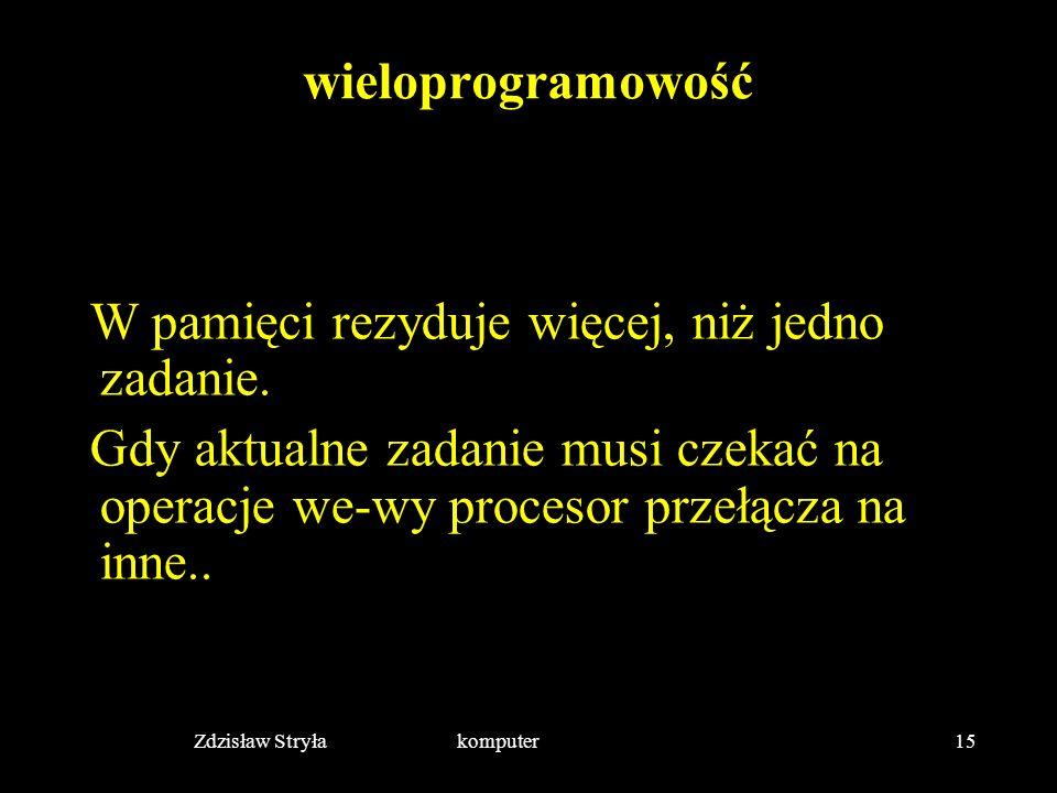 Zdzisław Stryła komputer15 wieloprogramowość W pamięci rezyduje więcej, niż jedno zadanie. Gdy aktualne zadanie musi czekać na operacje we-wy procesor