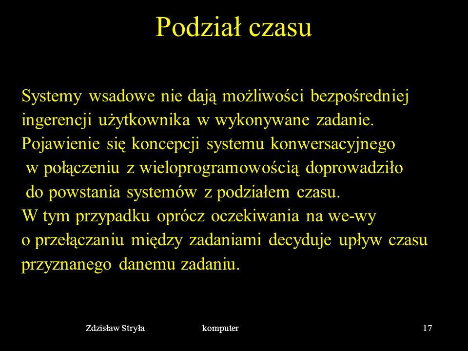 Zdzisław Stryła komputer17 Podział czasu Systemy wsadowe nie dają możliwości bezpośredniej ingerencji użytkownika w wykonywane zadanie. Pojawienie się