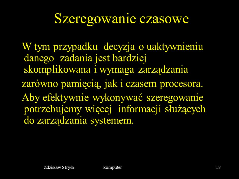 Zdzisław Stryła komputer18 Szeregowanie czasowe W tym przypadku decyzja o uaktywnieniu danego zadania jest bardziej skomplikowana i wymaga zarządzania