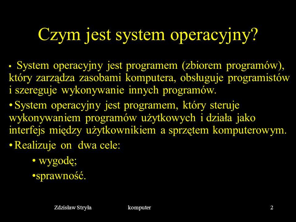 Zdzisław Stryła komputer2 Czym jest system operacyjny? System operacyjny jest programem (zbiorem programów), który zarządza zasobami komputera, obsług