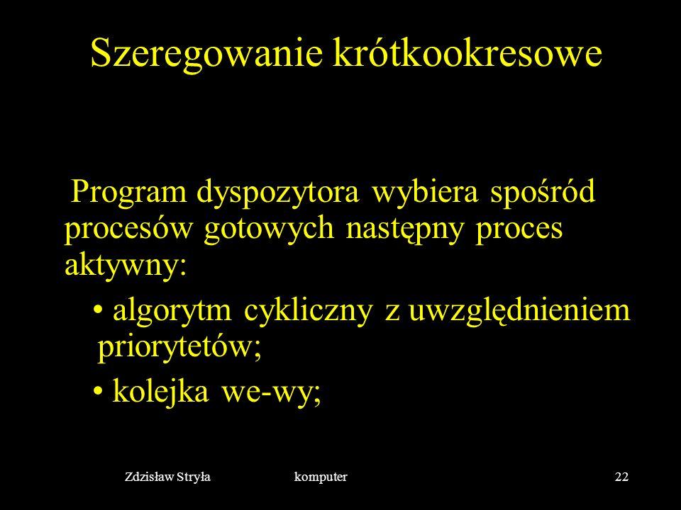 Zdzisław Stryła komputer22 Szeregowanie krótkookresowe Program dyspozytora wybiera spośród procesów gotowych następny proces aktywny: algorytm cyklicz