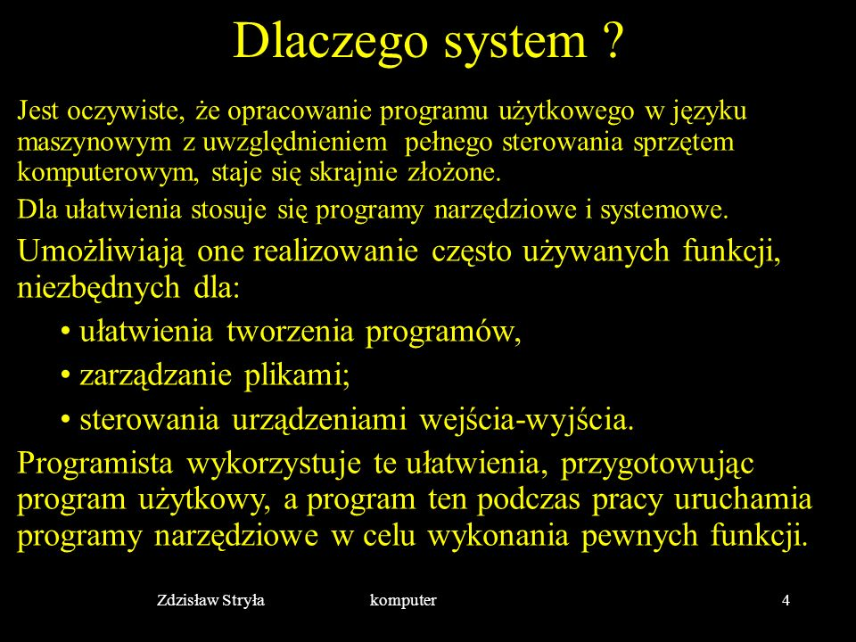 Zdzisław Stryła komputer4 Dlaczego system ? Jest oczywiste, że opracowanie programu użytkowego w języku maszynowym z uwzględnieniem pełnego sterowania