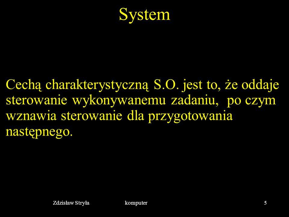 Zdzisław Stryła komputer5 System Cechą charakterystyczną S.O. jest to, że oddaje sterowanie wykonywanemu zadaniu, po czym wznawia sterowanie dla przyg