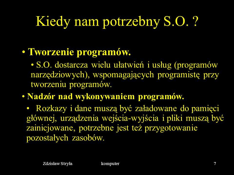 Zdzisław Stryła komputer7 Kiedy nam potrzebny S.O. ? Tworzenie programów. S.O. dostarcza wielu ułatwień i usług (programów narzędziowych), wspomagając