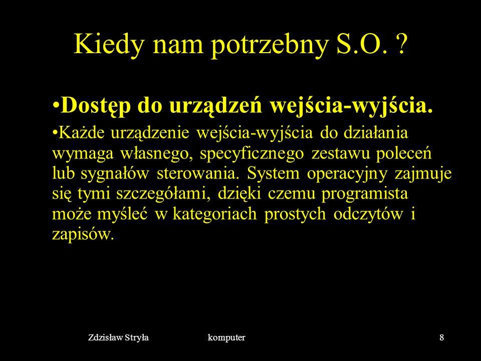 Zdzisław Stryła komputer8 Kiedy nam potrzebny S.O. ? Dostęp do urządzeń wejścia-wyjścia. Każde urządzenie wejścia-wyjścia do działania wymaga własnego