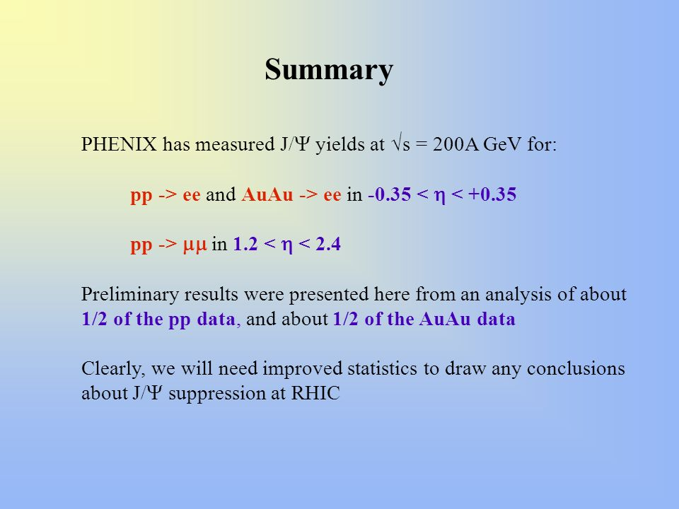 Summary PHENIX has measured J/ yields at s = 200A GeV for: pp -> ee and AuAu -> ee in -0.35 < < +0.35 pp -> in 1.2 < < 2.4 Preliminary results were pr