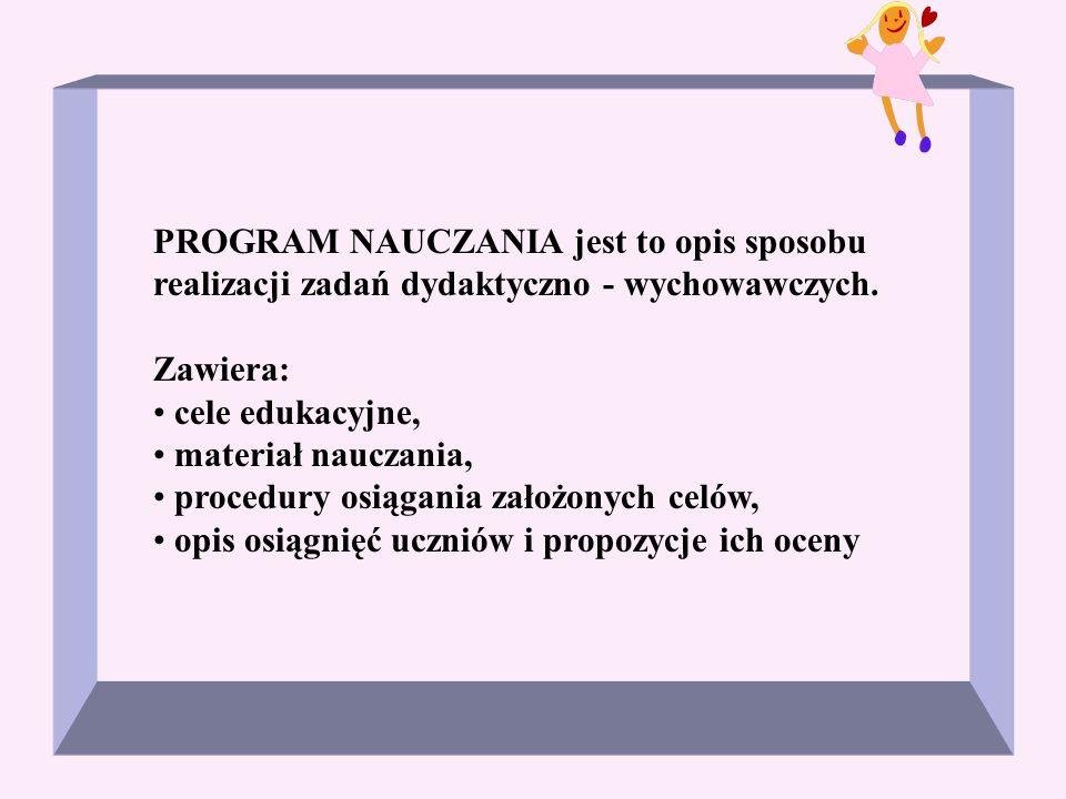 PROGRAM NAUCZANIA jest to opis sposobu realizacji zadań dydaktyczno - wychowawczych. Zawiera: cele edukacyjne, materiał nauczania, procedury osiągania