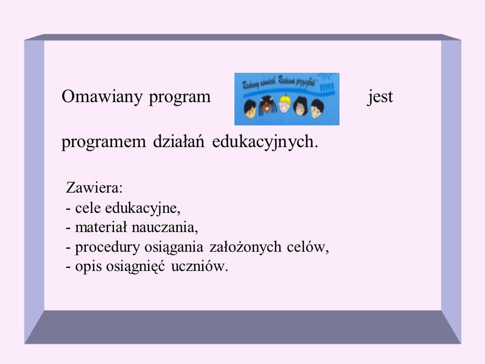 Omawiany program jest programem działań edukacyjnych. Zawiera: - cele edukacyjne, - materiał nauczania, - procedury osiągania założonych celów, - opis