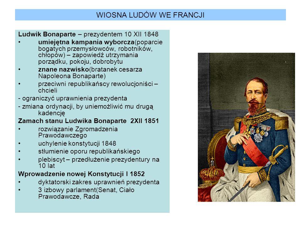 WIOSNA LUDÓW WE FRANCJI Ludwik Bonaparte – prezydentem 10 XII 1848 umiejętna kampania wyborcza(poparcie bogatych przemysłowców, robotników, chłopów) –