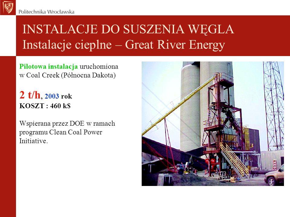 INSTALACJE DO SUSZENIA WĘGLA Instalacje cieplne – Great River Energy Pilotowa instalacja uruchomiona w Coal Creek (Północna Dakota) 2 t/h, 2003 rok KOSZT : 460 k$ Wspierana przez DOE w ramach programu Clean Coal Power Initiative.
