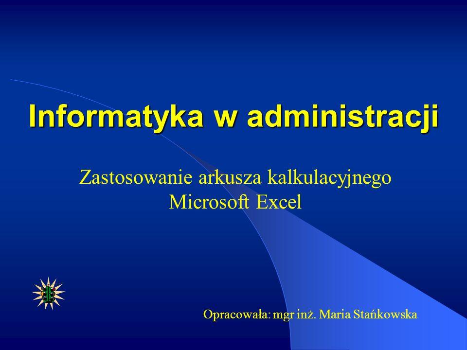 Informatyka w administracji Zastosowanie arkusza kalkulacyjnego Microsoft Excel Opracowała: mgr inż. Maria Stańkowska