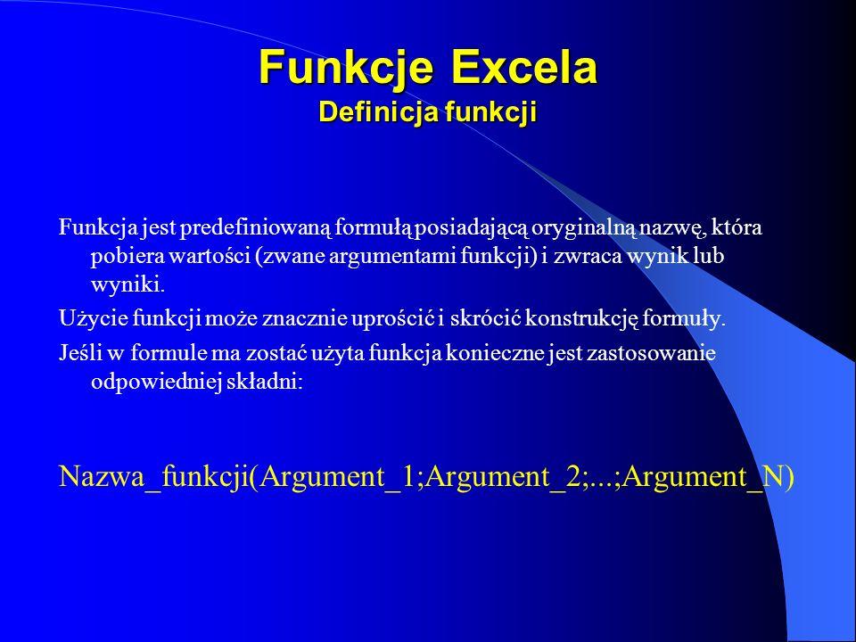 Funkcje Excela Definicja funkcji Funkcja jest predefiniowaną formułą posiadającą oryginalną nazwę, która pobiera wartości (zwane argumentami funkcji)