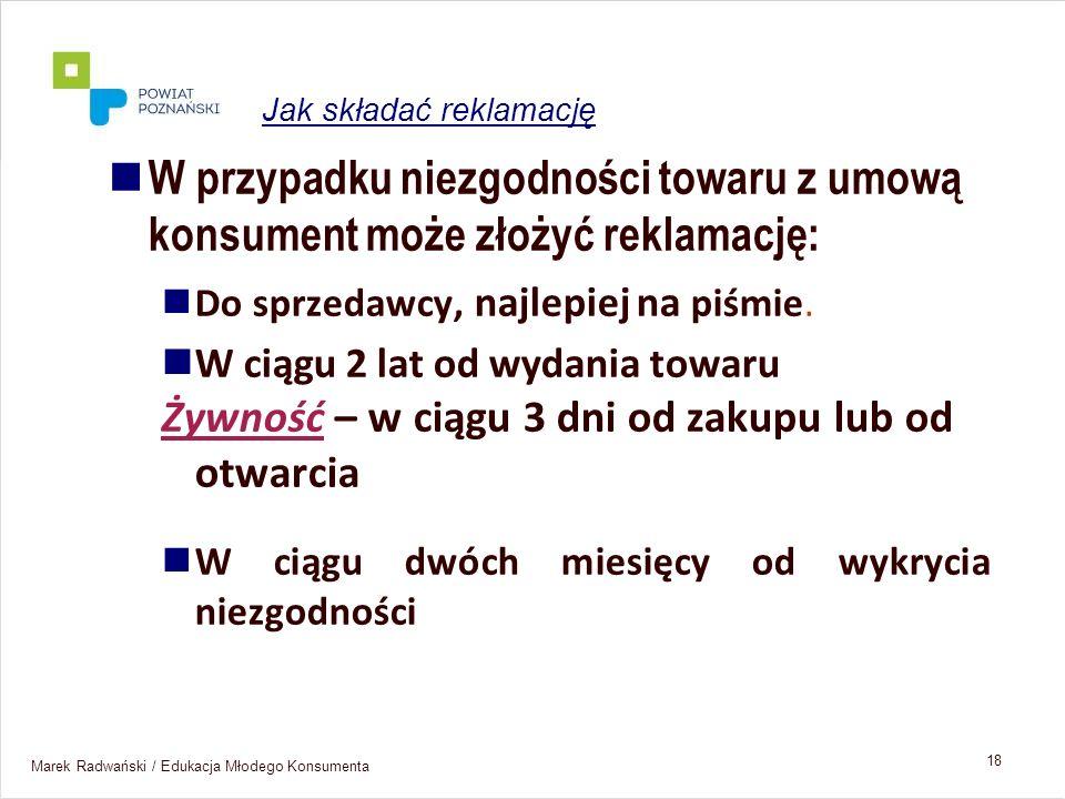Marek Radwański / Edukacja Młodego Konsumenta 18 W przypadku niezgodności towaru z umową konsument może złożyć reklamację: Do sprzedawcy, najlepiej na