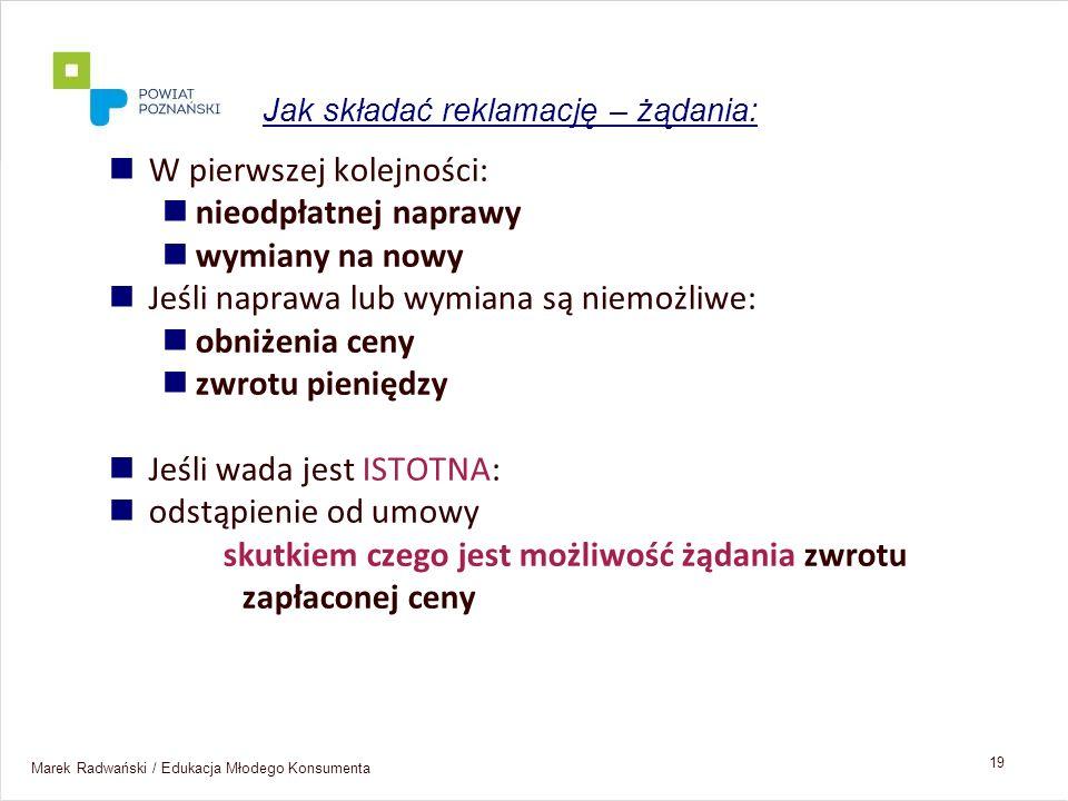 Marek Radwański / Edukacja Młodego Konsumenta 19 W pierwszej kolejności: nieodpłatnej naprawy wymiany na nowy Jeśli naprawa lub wymiana są niemożliwe: