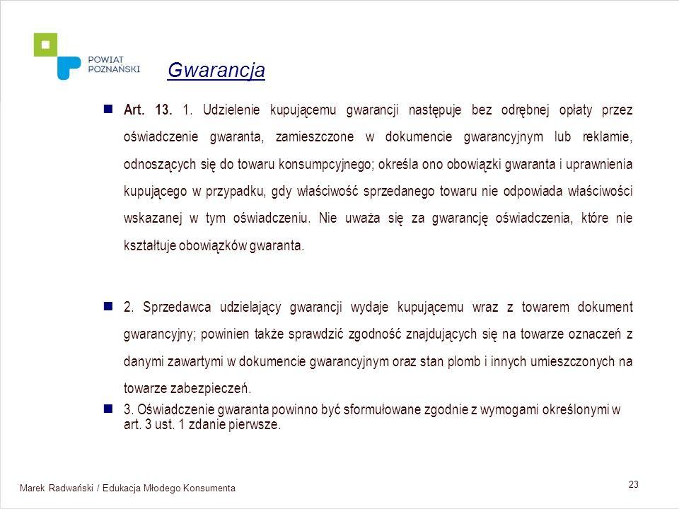 Marek Radwański / Edukacja Młodego Konsumenta 23 Art. 13. 1. Udzielenie kupującemu gwarancji następuje bez odrębnej opłaty przez oświadczenie gwaranta