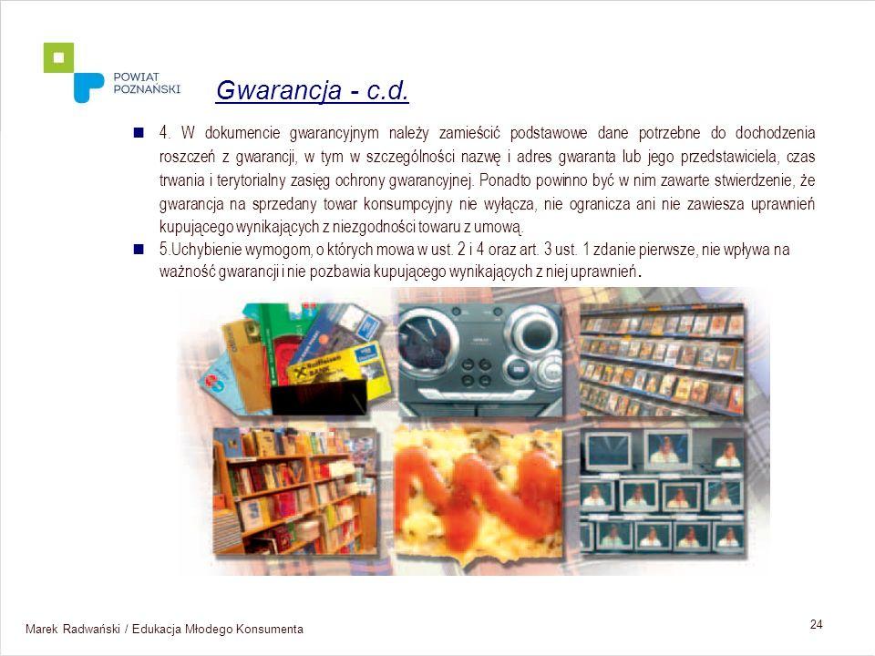 Marek Radwański / Edukacja Młodego Konsumenta 24 4. W dokumencie gwarancyjnym należy zamieścić podstawowe dane potrzebne do dochodzenia roszczeń z gwa