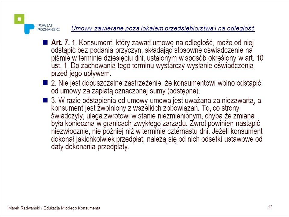 Marek Radwański / Edukacja Młodego Konsumenta 32 Art. 7. 1. Konsument, który zawarł umowę na odległość, może od niej odstąpić bez podania przyczyn, sk