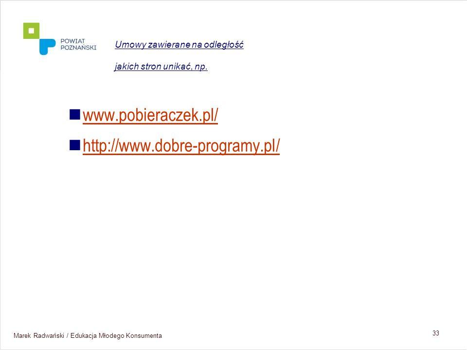 Marek Radwański / Edukacja Młodego Konsumenta 33 www.pobieraczek.pl/ http://www.dobre-programy.pl/ Umowy zawierane na odległość jakich stron unikać, n