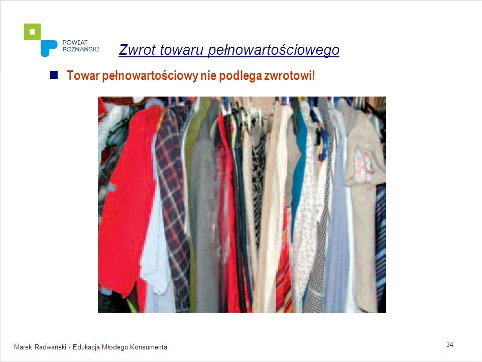 Marek Radwański / Edukacja Młodego Konsumenta 34 Towar pełnowartościowy nie podlega zwrotowi! Zwrot towaru pełnowartościowego