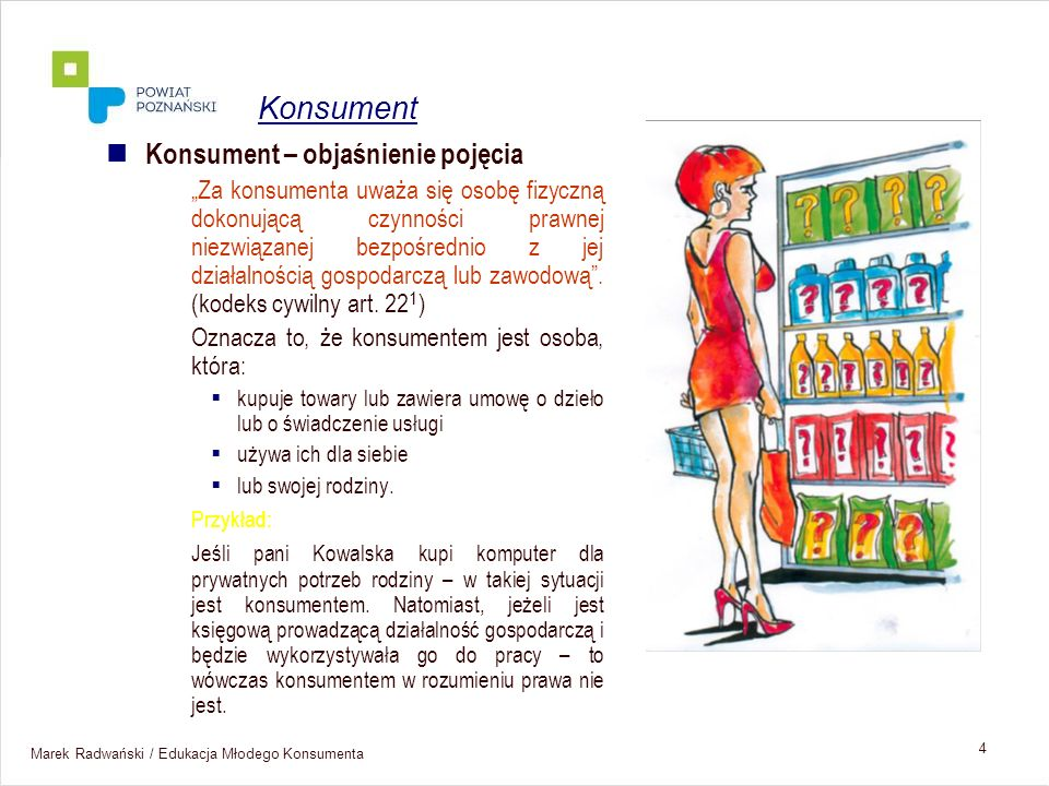 Marek Radwański / Edukacja Młodego Konsumenta 4 Konsument – objaśnienie pojęcia Za konsumenta uważa się osobę fizyczną dokonującą czynności prawnej ni