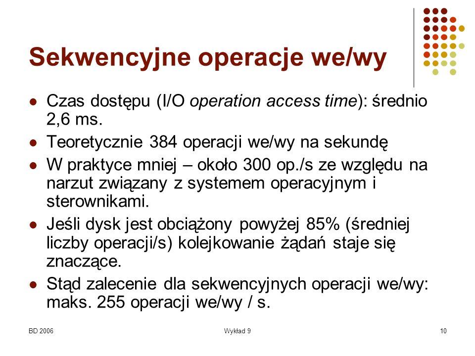 BD 2006Wykład 910 Sekwencyjne operacje we/wy Czas dostępu (I/O operation access time): średnio 2,6 ms. Teoretycznie 384 operacji we/wy na sekundę W pr