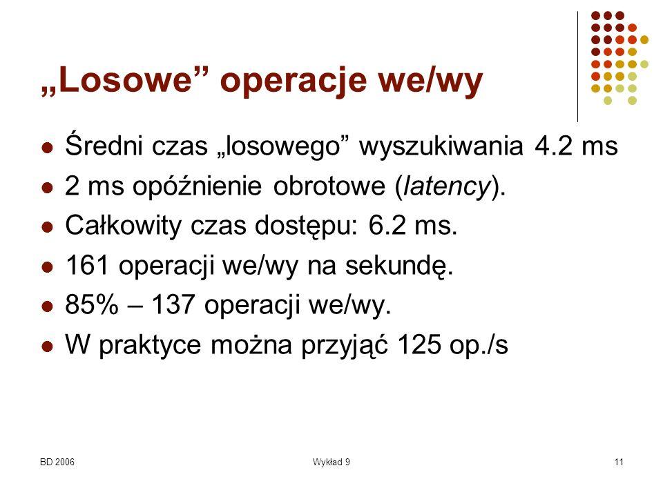 BD 2006Wykład 911 Losowe operacje we/wy Średni czas losowego wyszukiwania 4.2 ms 2 ms opóźnienie obrotowe (latency). Całkowity czas dostępu: 6.2 ms. 1