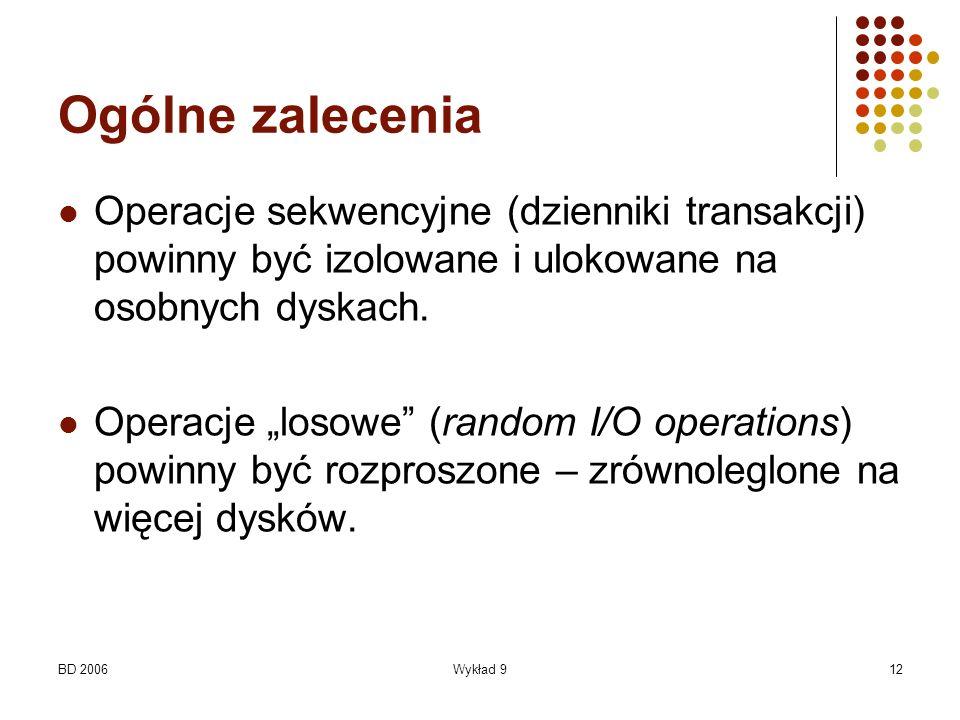 BD 2006Wykład 912 Ogólne zalecenia Operacje sekwencyjne (dzienniki transakcji) powinny być izolowane i ulokowane na osobnych dyskach. Operacje losowe