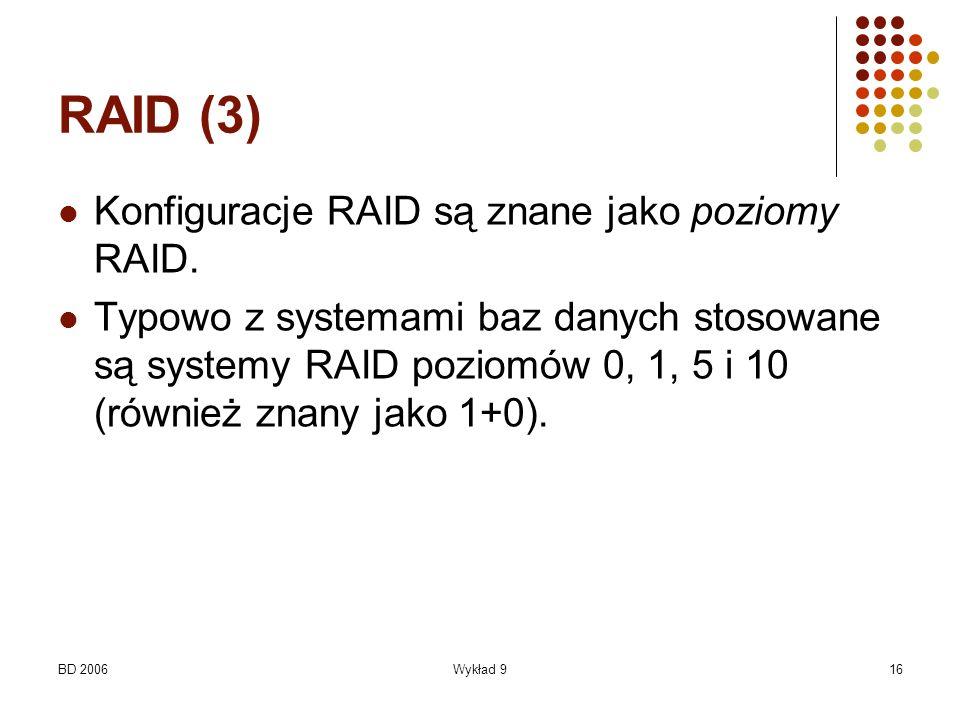 BD 2006Wykład 916 RAID (3) Konfiguracje RAID są znane jako poziomy RAID. Typowo z systemami baz danych stosowane są systemy RAID poziomów 0, 1, 5 i 10
