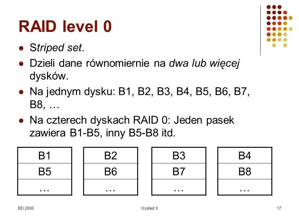 BD 2006Wykład 917 RAID level 0 Striped set. Dzieli dane równomiernie na dwa lub więcej dysków. Na jednym dysku: B1, B2, B3, B4, B5, B6, B7, B8, … Na c