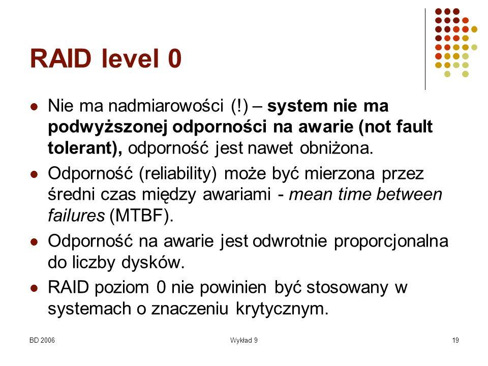 BD 2006Wykład 919 RAID level 0 Nie ma nadmiarowości (!) – system nie ma podwyższonej odporności na awarie (not fault tolerant), odporność jest nawet o