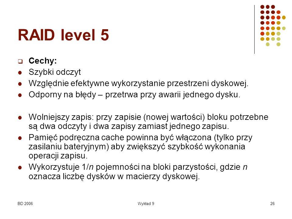 BD 2006Wykład 926 RAID level 5 Cechy: Szybki odczyt Względnie efektywne wykorzystanie przestrzeni dyskowej. Odporny na błędy – przetrwa przy awarii je