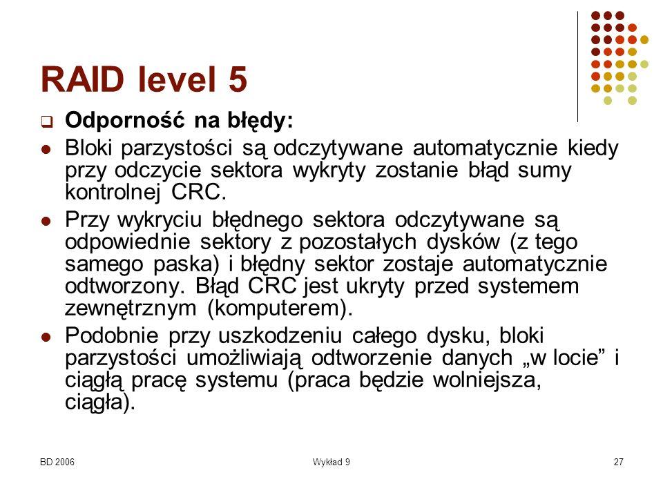 BD 2006Wykład 927 RAID level 5 Odporność na błędy: Bloki parzystości są odczytywane automatycznie kiedy przy odczycie sektora wykryty zostanie błąd su